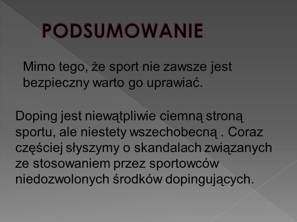 Mimo tego, że sport nie zawsze jest bezpieczny warto go uprawiać. Doping jest niewątpliwie ciemną stroną sportu, ale niestety wszechobecną. Coraz częś