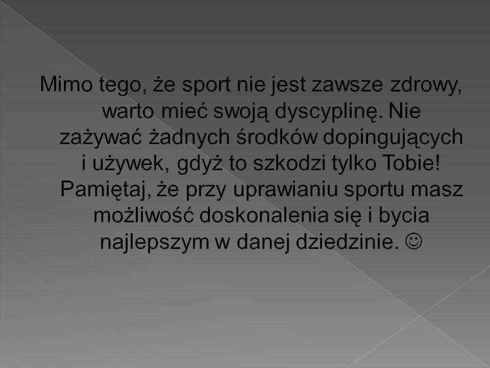 Mimo tego, że sport nie jest zawsze zdrowy, warto mieć swoją dyscyplinę. Nie zażywać żadnych środków dopingujących i używek, gdyż to szkodzi tylko Tob