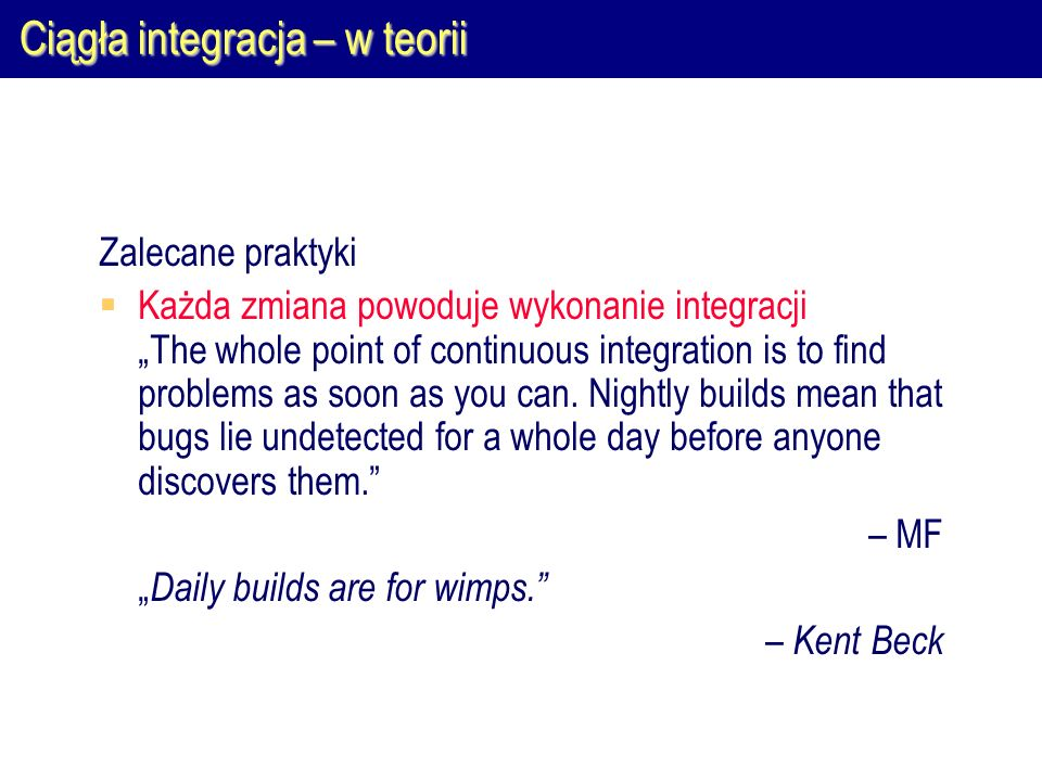 "Ciągła integracja – w teorii Zalecane praktyki  Każda zmiana powoduje wykonanie integracji ""The whole point of continuous integration is to find problems as soon as you can."