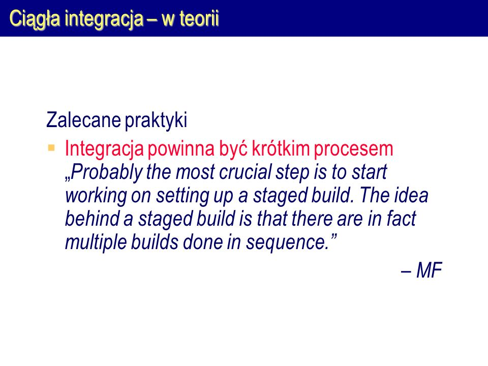 "Ciągła integracja – w teorii Zalecane praktyki  Integracja powinna być krótkim procesem "" Probably the most crucial step is to start working on setti"