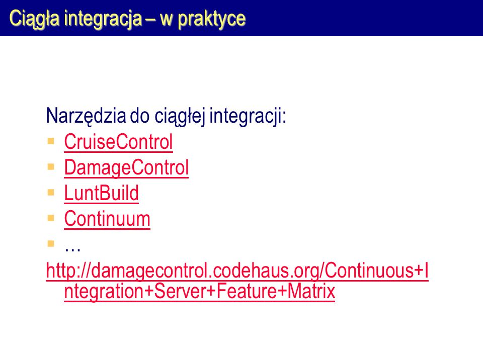 Ciągła integracja – w praktyce Narzędzia do ciągłej integracji:  CruiseControl CruiseControl  DamageControl DamageControl  LuntBuild LuntBuild  Continuum Continuum  … http://damagecontrol.codehaus.org/Continuous+I ntegration+Server+Feature+Matrix