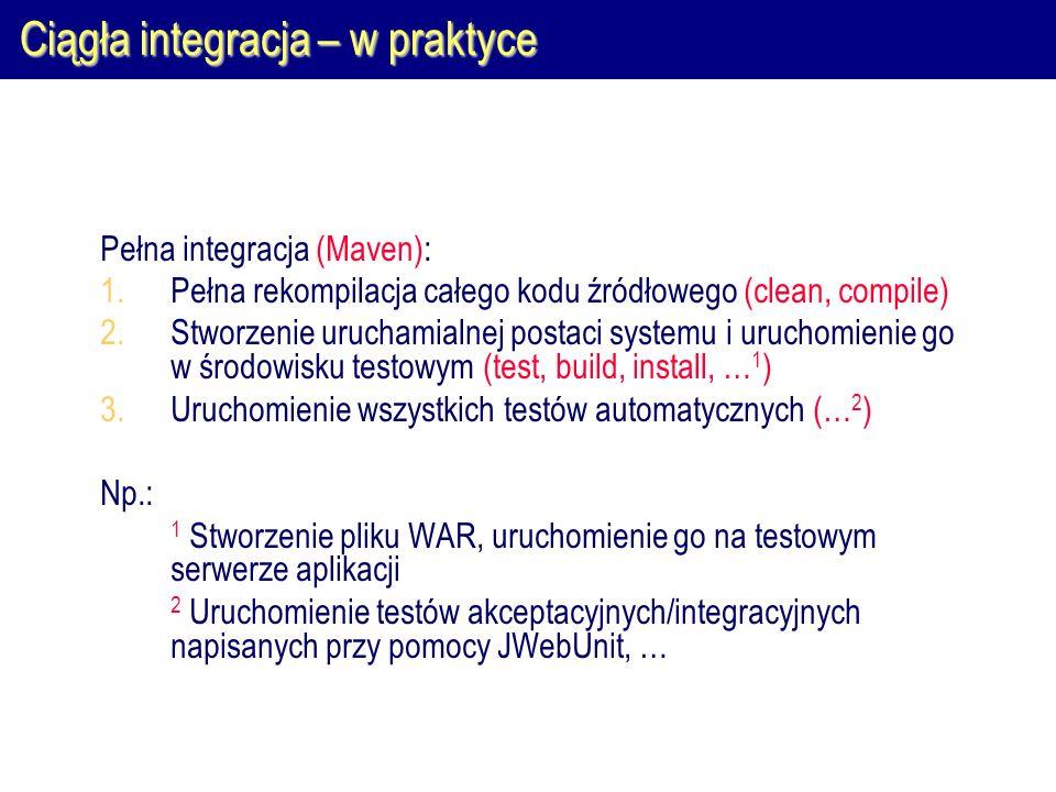 Ciągła integracja – w praktyce Pełna integracja (Maven): 1.Pełna rekompilacja całego kodu źródłowego (clean, compile) 2.Stworzenie uruchamialnej posta