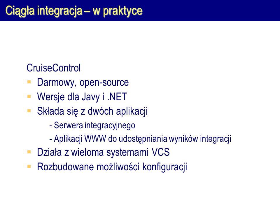 Ciągła integracja – w praktyce CruiseControl  Darmowy, open-source  Wersje dla Javy i.NET  Składa się z dwóch aplikacji  - Serwera integracyjnego