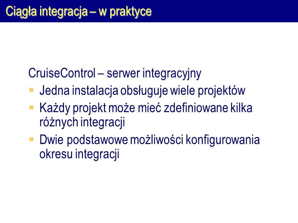 Ciągła integracja – w praktyce CruiseControl – serwer integracyjny  Jedna instalacja obsługuje wiele projektów  Każdy projekt może mieć zdefiniowane
