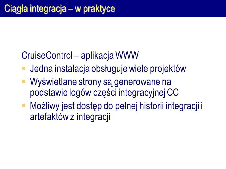 Ciągła integracja – w praktyce CruiseControl – aplikacja WWW  Jedna instalacja obsługuje wiele projektów  Wyświetlane strony są generowane na podsta