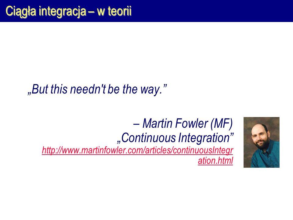 Ciągła integracja – w teorii Pełna integracja: 1.Pełna rekompilacja całego kodu źródłowego 2.Stworzenie uruchamialnej postaci systemu i uruchomienie go w środowisku testowym 3.Uruchomienie wszystkich testów automatycznych Wszystkie kroki muszą zakończyć się sukcesem.