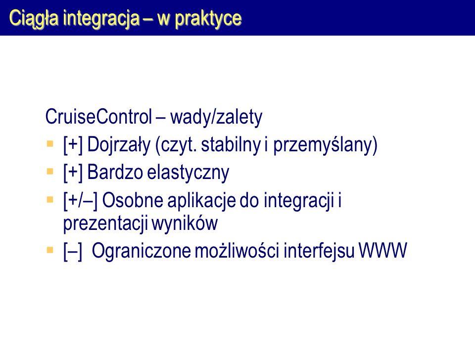 Ciągła integracja – w praktyce CruiseControl – wady/zalety  [+] Dojrzały (czyt. stabilny i przemyślany)  [+] Bardzo elastyczny  [+/–] Osobne aplika