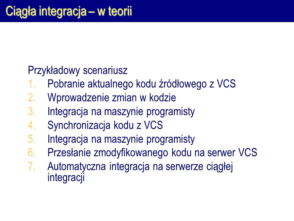 Ciągła integracja – w teorii Przykładowy scenariusz 1.Pobranie aktualnego kodu źródłowego z VCS 2.Wprowadzenie zmian w kodzie 3.Integracja na maszynie
