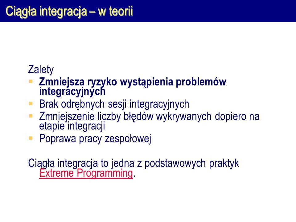 Ciągła integracja – w teorii Zalety  Zmniejsza ryzyko wystąpienia problemów integracyjnych  Brak odrębnych sesji integracyjnych  Zmniejszenie liczb