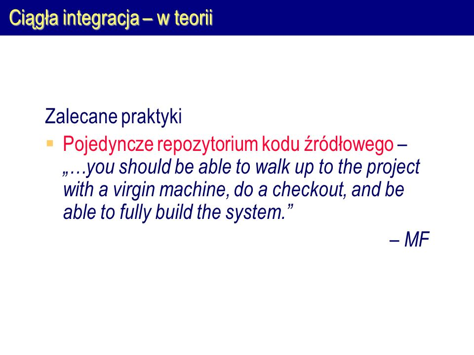 "Ciągła integracja – w teorii Zalecane praktyki  Pojedyncze repozytorium kodu źródłowego – ""…you should be able to walk up to the project with a virgin machine, do a checkout, and be able to fully build the system. – MF"