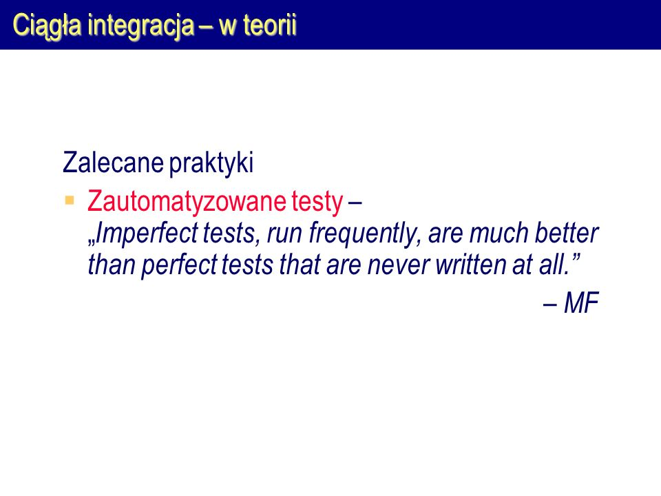 """Ciągła integracja – w teorii Zalecane praktyki  Częste przesyłanie zmian na serwer VCS – """" The more frequently you commit, the less places you have to look for conflict errors, and the more rapidly you fix conflicts. – MF"""