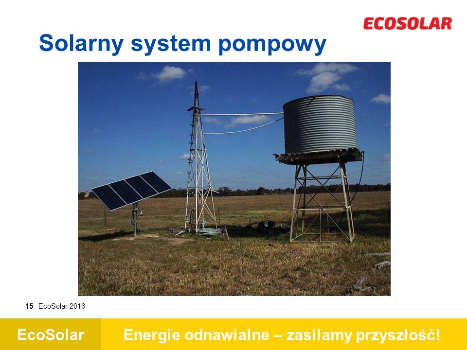 EcoSolar Energie odnawialne – zasilamy przyszłość! 15EcoSolar 2016 Solarny system pompowy