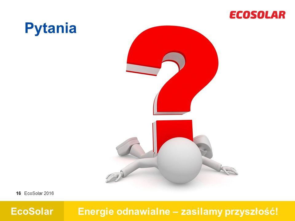 EcoSolar Energie odnawialne – zasilamy przyszłość! 16EcoSolar 2016 Pytania