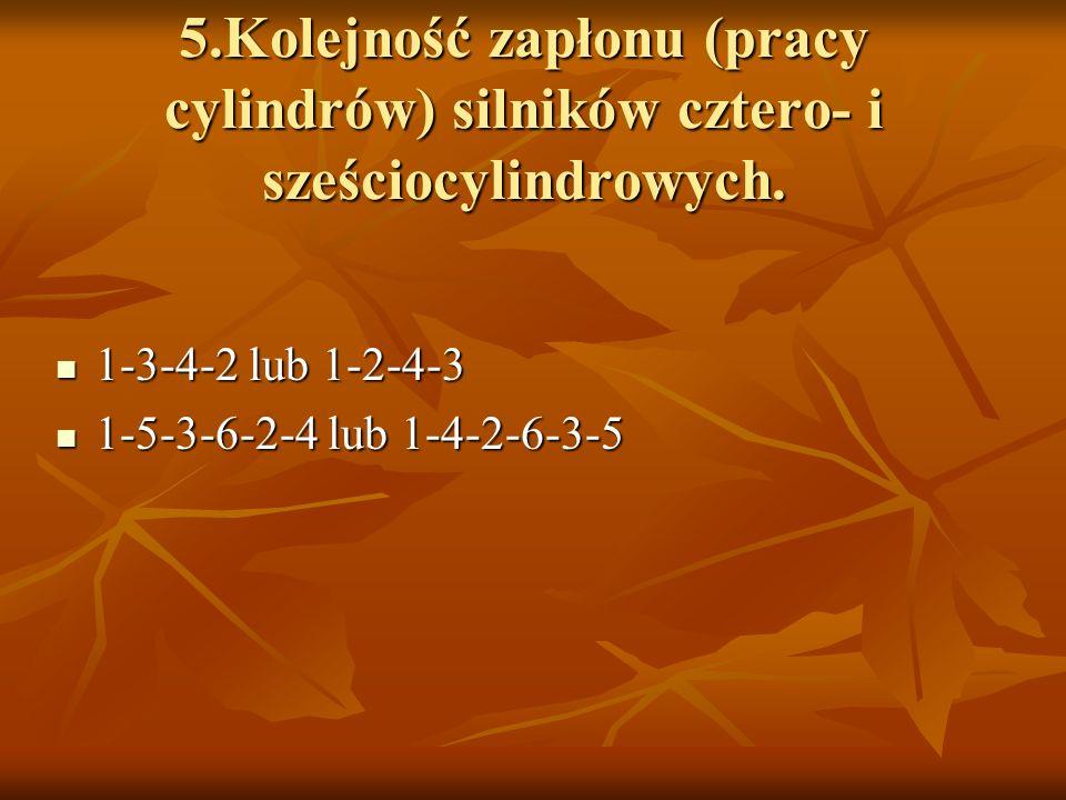 5.Kolejność zapłonu (pracy cylindrów) silników cztero- i sześciocylindrowych. 1-3-4-2 lub 1-2-4-3 1-3-4-2 lub 1-2-4-3 1-5-3-6-2-4 lub 1-4-2-6-3-5 1-5-