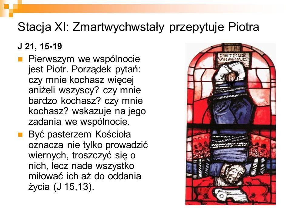 Stacja XI: Zmartwychwstały przepytuje Piotra J 21, 15-19 Pierwszym we wspólnocie jest Piotr. Porządek pytań: czy mnie kochasz więcej aniżeli wszyscy?
