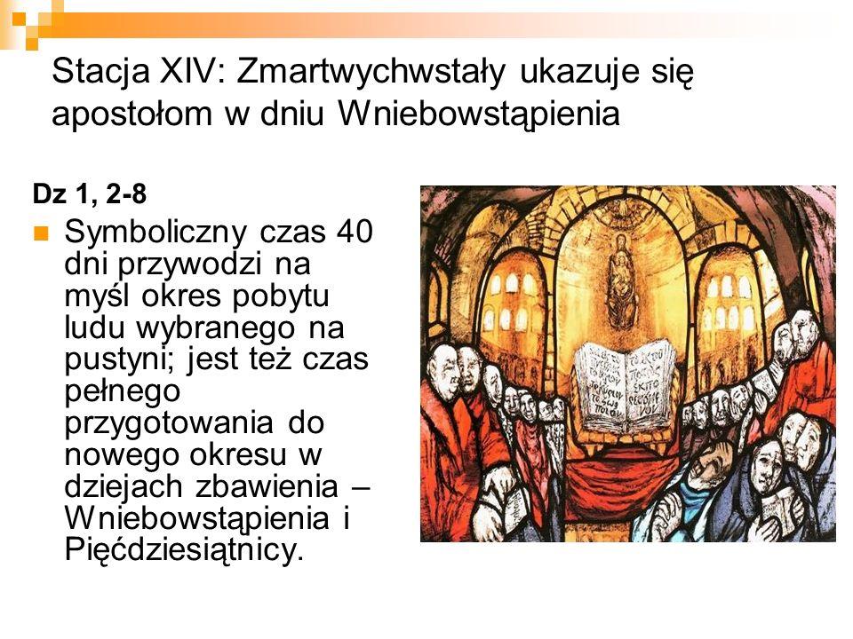 Stacja XIV: Zmartwychwstały ukazuje się apostołom w dniu Wniebowstąpienia Dz 1, 2-8 Symboliczny czas 40 dni przywodzi na myśl okres pobytu ludu wybran