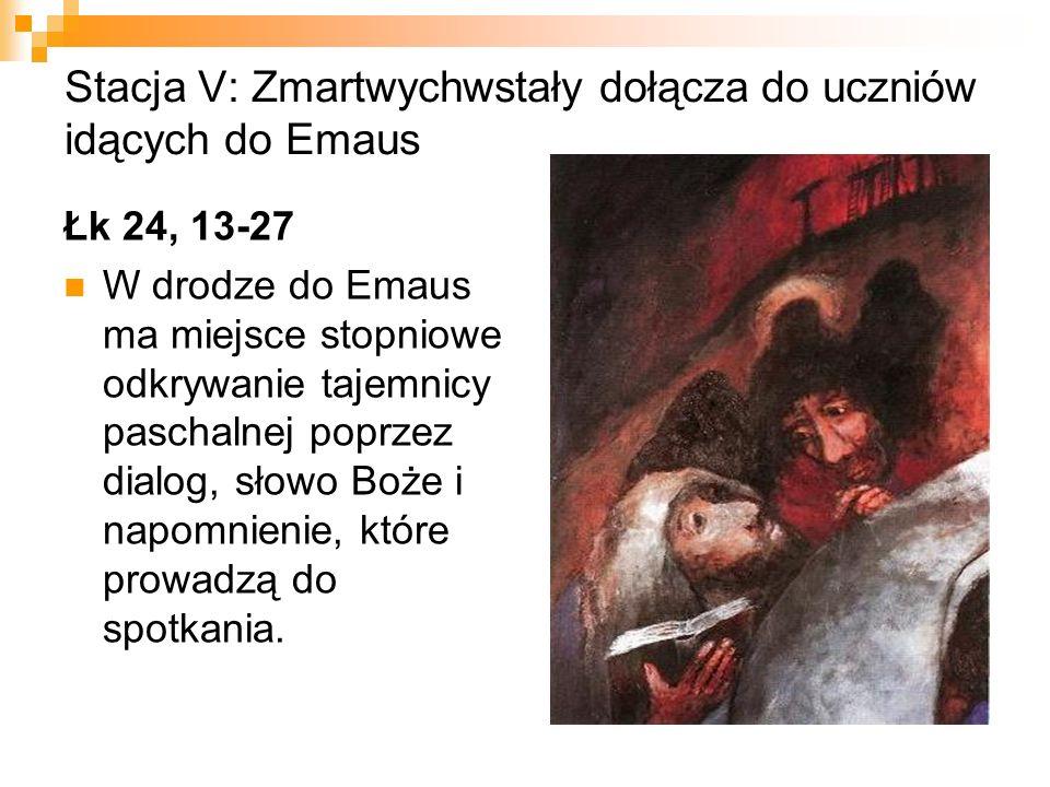 Stacja V: Zmartwychwstały dołącza do uczniów idących do Emaus Łk 24, 13-27 W drodze do Emaus ma miejsce stopniowe odkrywanie tajemnicy paschalnej popr