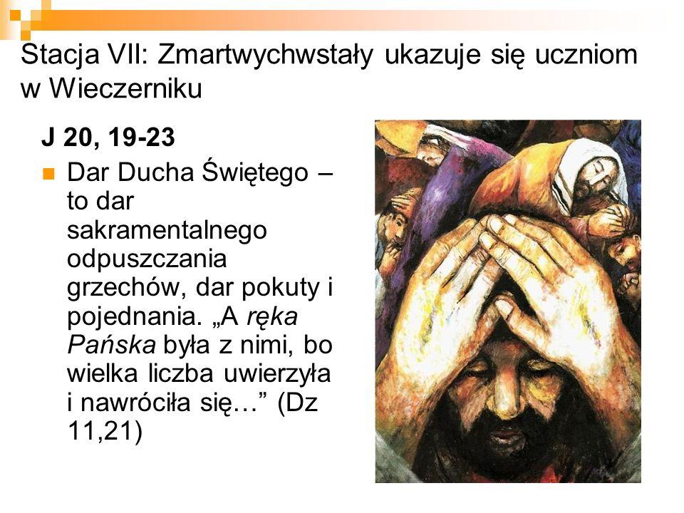 Stacja VII: Zmartwychwstały ukazuje się uczniom w Wieczerniku J 20, 19-23 Dar Ducha Świętego – to dar sakramentalnego odpuszczania grzechów, dar pokut