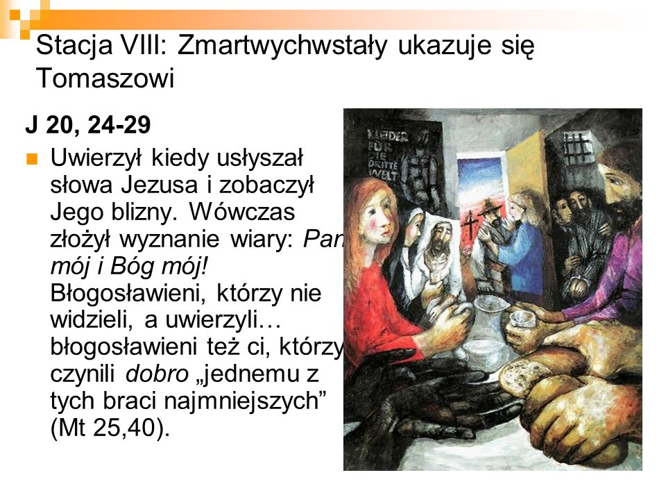 Stacja VIII: Zmartwychwstały ukazuje się Tomaszowi J 20, 24-29 Uwierzył kiedy usłyszał słowa Jezusa i zobaczył Jego blizny. Wówczas złożył wyznanie wi