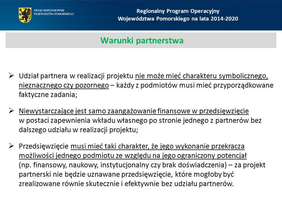 Regionalny Program Operacyjny Województwa Pomorskiego na lata 2014-2020 Warunki partnerstwa  Udział partnera w realizacji projektu nie może mieć charakteru symbolicznego, nieznacznego czy pozornego – każdy z podmiotów musi mieć przyporządkowane faktyczne zadania;  Niewystarczające jest samo zaangażowanie finansowe w przedsięwzięcie w postaci zapewnienia wkładu własnego po stronie jednego z partnerów bez dalszego udziału w realizacji projektu;  Przedsięwzięcie musi mieć taki charakter, że jego wykonanie przekracza możliwości jednego podmiotu ze względu na jego ograniczony potencjał (np.