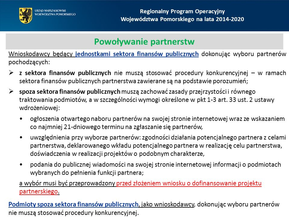Regionalny Program Operacyjny Województwa Pomorskiego na lata 2014-2020 Powoływanie partnerstw Wnioskodawcy będący jednostkami sektora finansów publicznych dokonując wyboru partnerów pochodzących:  z sektora finansów publicznych nie muszą stosować procedury konkurencyjnej – w ramach sektora finansów publicznych partnerstwa zawierane są na podstawie porozumień;  spoza sektora finansów publicznych muszą zachować zasady przejrzystości i równego traktowania podmiotów, a w szczególności wymogi określone w pkt 1-3 art.