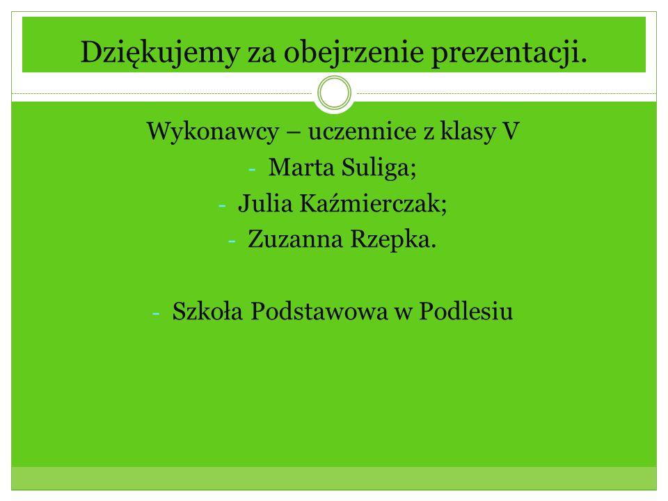 Dziękujemy za obejrzenie prezentacji. Wykonawcy – uczennice z klasy V - Marta Suliga; - Julia Kaźmierczak; - Zuzanna Rzepka. - Szkoła Podstawowa w Pod
