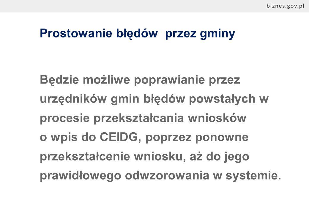 Prostowanie błędów przez gminy Będzie możliwe poprawianie przez urzędników gmin błędów powstałych w procesie przekształcania wniosków o wpis do CEIDG, poprzez ponowne przekształcenie wniosku, aż do jego prawidłowego odwzorowania w systemie.
