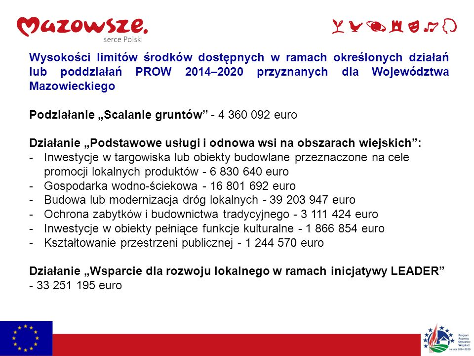 """Wysokości limitów środków dostępnych w ramach określonych działań lub poddziałań PROW 2014–2020 przyznanych dla Województwa Mazowieckiego Podziałanie """"Scalanie gruntów - 4 360 092 euro Działanie """"Podstawowe usługi i odnowa wsi na obszarach wiejskich : -Inwestycje w targowiska lub obiekty budowlane przeznaczone na cele promocji lokalnych produktów - 6 830 640 euro -Gospodarka wodno-ściekowa - 16 801 692 euro -Budowa lub modernizacja dróg lokalnych - 39 203 947 euro -Ochrona zabytków i budownictwa tradycyjnego - 3 111 424 euro -Inwestycje w obiekty pełniące funkcje kulturalne - 1 866 854 euro -Kształtowanie przestrzeni publicznej - 1 244 570 euro Działanie """"Wsparcie dla rozwoju lokalnego w ramach inicjatywy LEADER - 33 251 195 euro"""