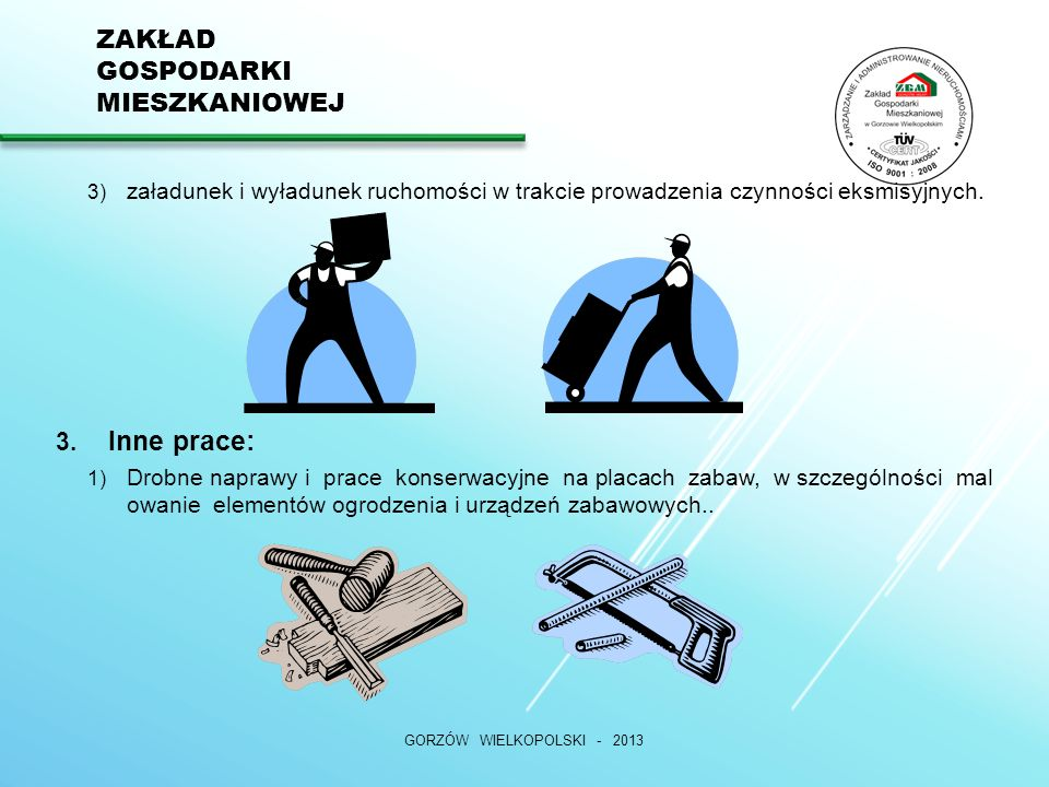 ZAKŁAD GOSPODARKI MIESZKANIOWEJ GORZÓW WIELKOPOLSKI - 2013 3) załadunek i wyładunek ruchomości w trakcie prowadzenia czynności eksmisyjnych.