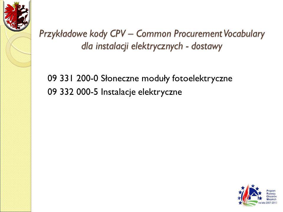 Przykładowe kody CPV – Common Procurement Vocabulary dla instalacji elektrycznych - dostawy 09 331 200-0 Słoneczne moduły fotoelektryczne 09 332 000-5 Instalacje elektryczne