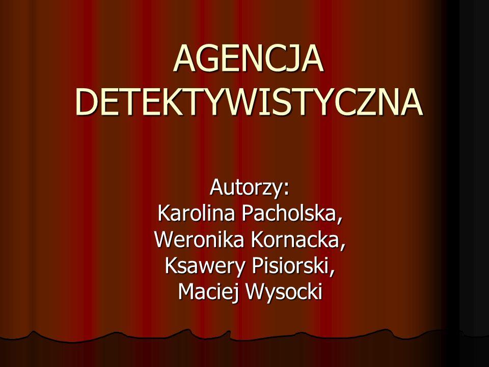 AGENCJA DETEKTYWISTYCZNA Autorzy: Karolina Pacholska, Weronika Kornacka, Ksawery Pisiorski, Maciej Wysocki