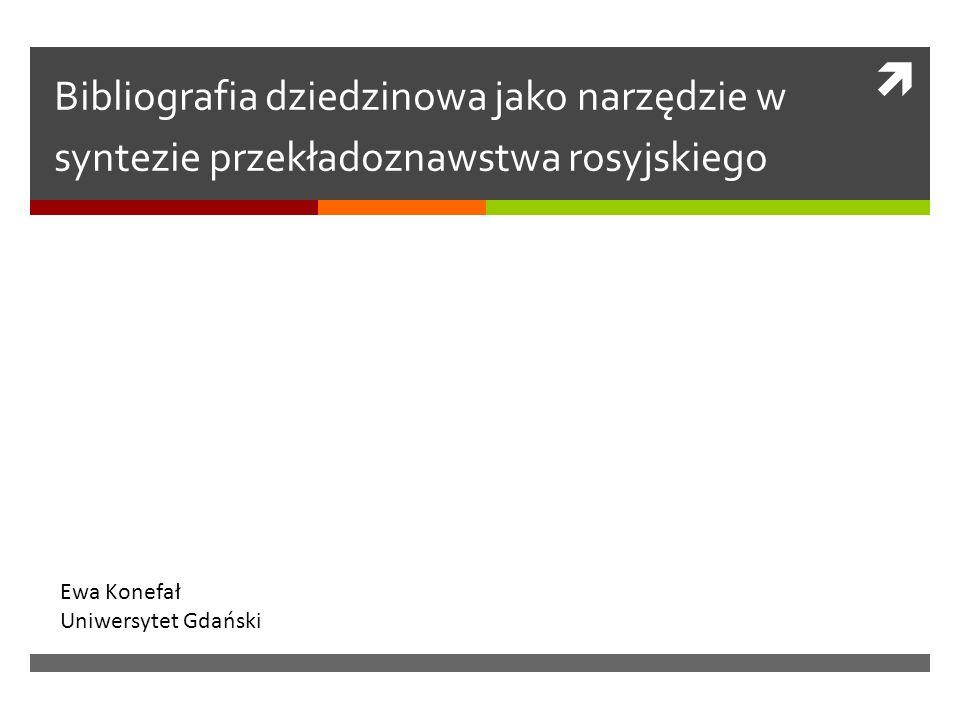  Bibliografia dziedzinowa jako narzędzie w syntezie przekładoznawstwa rosyjskiego Ewa Konefał Uniwersytet Gdański