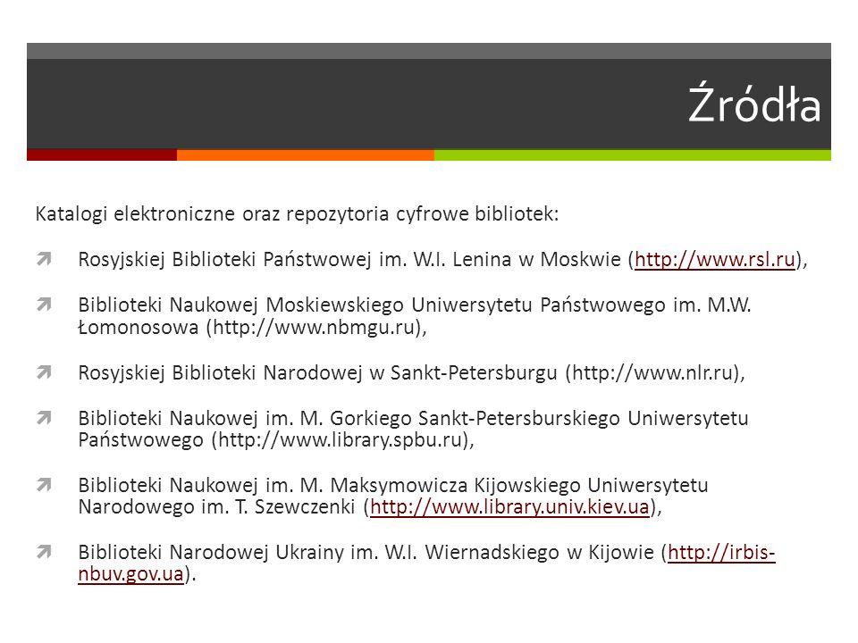 Źródła Katalogi elektroniczne oraz repozytoria cyfrowe bibliotek:  Rosyjskiej Biblioteki Państwowej im. W.I. Lenina w Moskwie (http://www.rsl.ru),htt