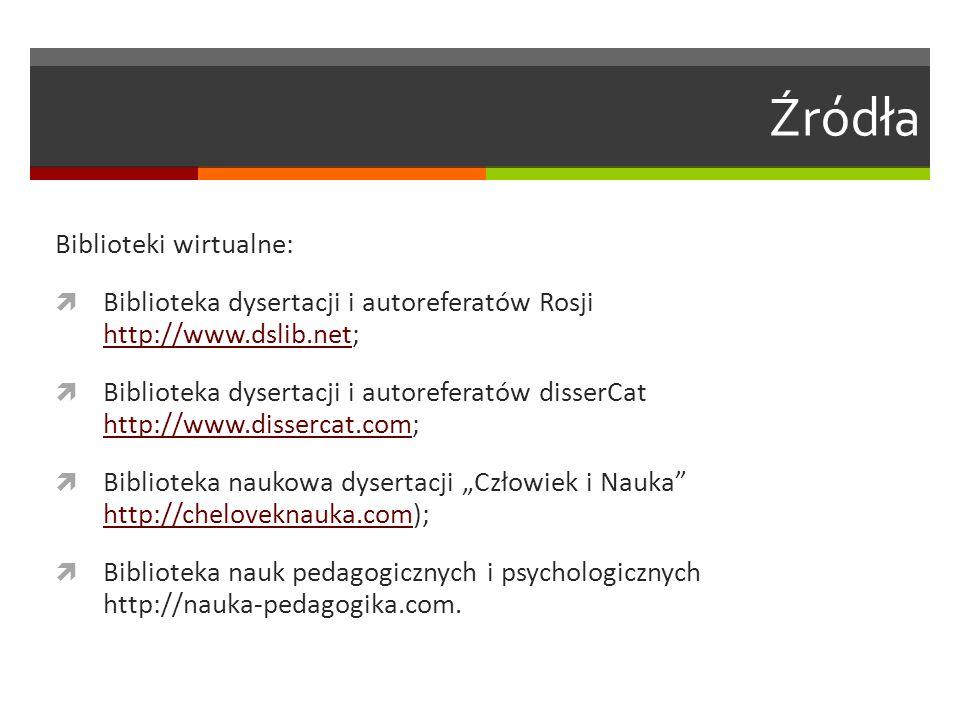 Źródła Biblioteki wirtualne:  Biblioteka dysertacji i autoreferatów Rosji http://www.dslib.net; http://www.dslib.net  Biblioteka dysertacji i autore