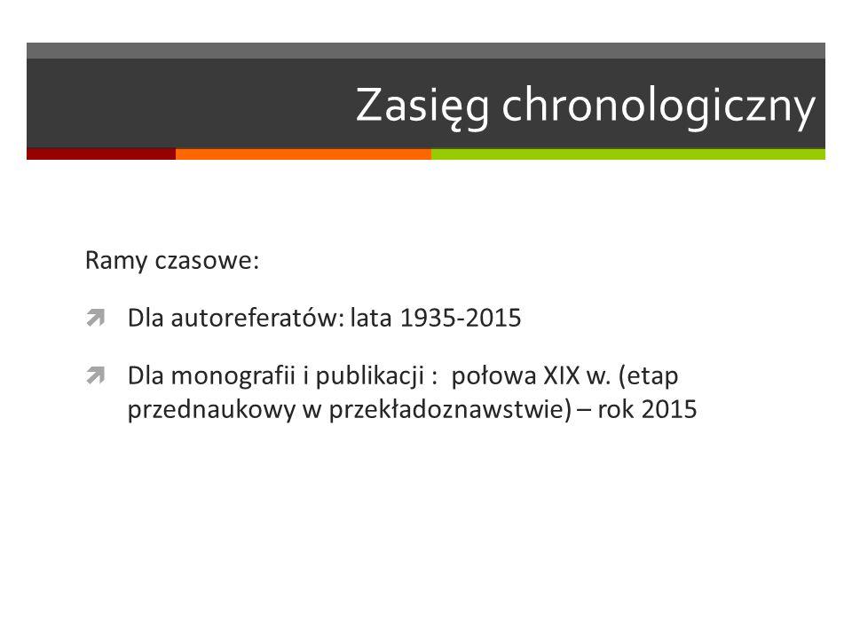 Zasięg chronologiczny Ramy czasowe:  Dla autoreferatów: lata 1935-2015  Dla monografii i publikacji : połowa XIX w. (etap przednaukowy w przekładozn