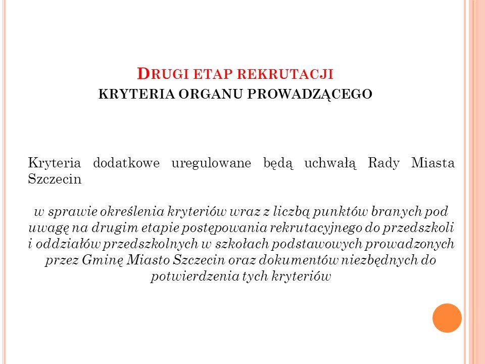 D RUGI ETAP REKRUTACJI KRYTERIA ORGANU PROWADZĄCEGO Kryteria dodatkowe uregulowane będą uchwałą Rady Miasta Szczecin w sprawie określenia kryteriów wraz z liczbą punktów branych pod uwagę na drugim etapie postępowania rekrutacyjnego do przedszkoli i oddziałów przedszkolnych w szkołach podstawowych prowadzonych przez Gminę Miasto Szczecin oraz dokumentów niezbędnych do potwierdzenia tych kryteriów