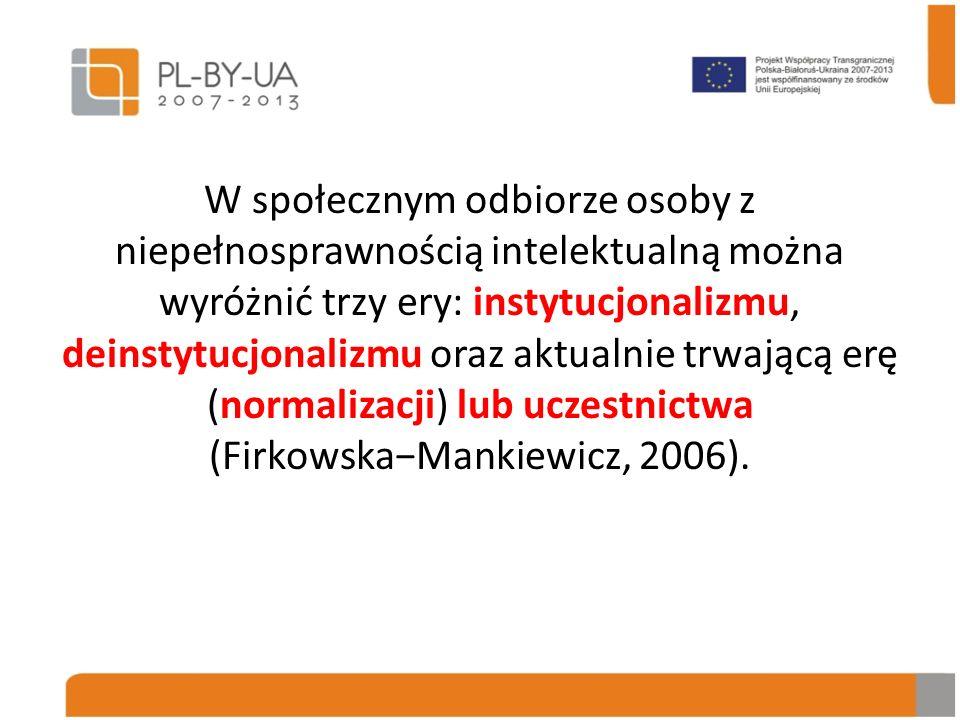 W społecznym odbiorze osoby z niepełnosprawnością intelektualną można wyróżnić trzy ery: instytucjonalizmu, deinstytucjonalizmu oraz aktualnie trwającą erę (normalizacji) lub uczestnictwa (Firkowska−Mankiewicz, 2006).