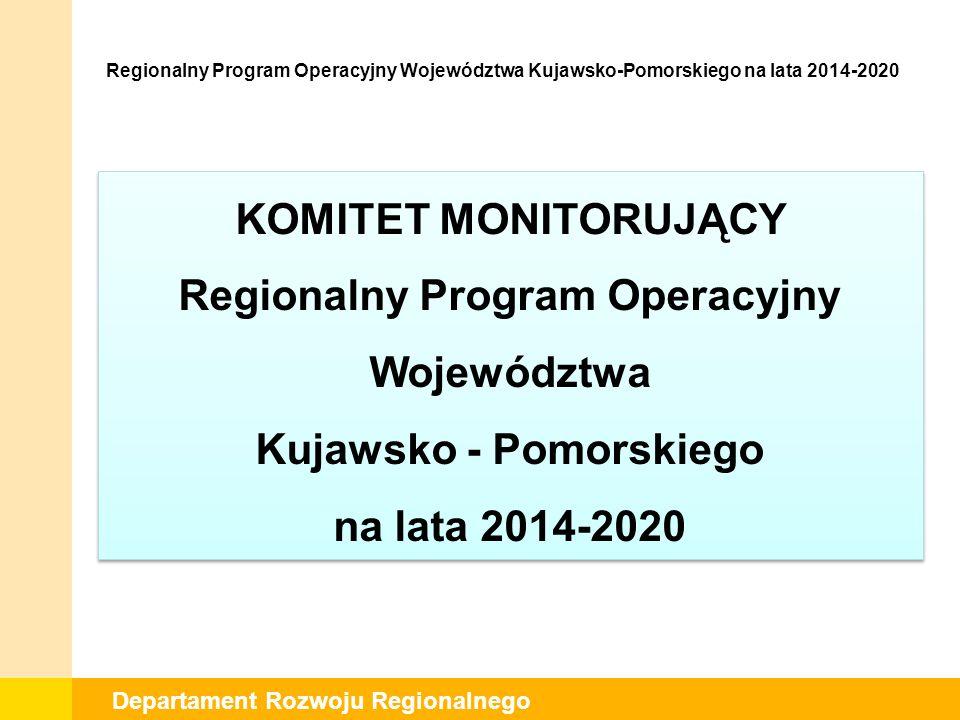 Departament Rozwoju Regionalnego KOMITET MONITORUJĄCY Regionalny Program Operacyjny Województwa Kujawsko - Pomorskiego na lata 2014-2020 Regionalny Program Operacyjny Województwa Kujawsko-Pomorskiego na lata 2014-2020