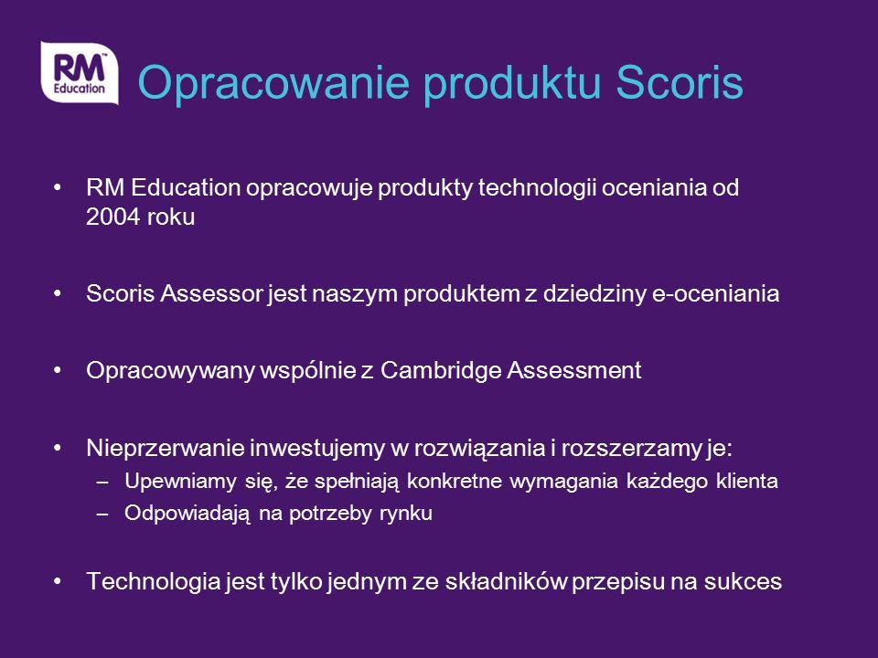 Opracowanie produktu Scoris RM Education opracowuje produkty technologii oceniania od 2004 roku Scoris Assessor jest naszym produktem z dziedziny e-oceniania Opracowywany wspólnie z Cambridge Assessment Nieprzerwanie inwestujemy w rozwiązania i rozszerzamy je: –Upewniamy się, że spełniają konkretne wymagania każdego klienta –Odpowiadają na potrzeby rynku Technologia jest tylko jednym ze składników przepisu na sukces