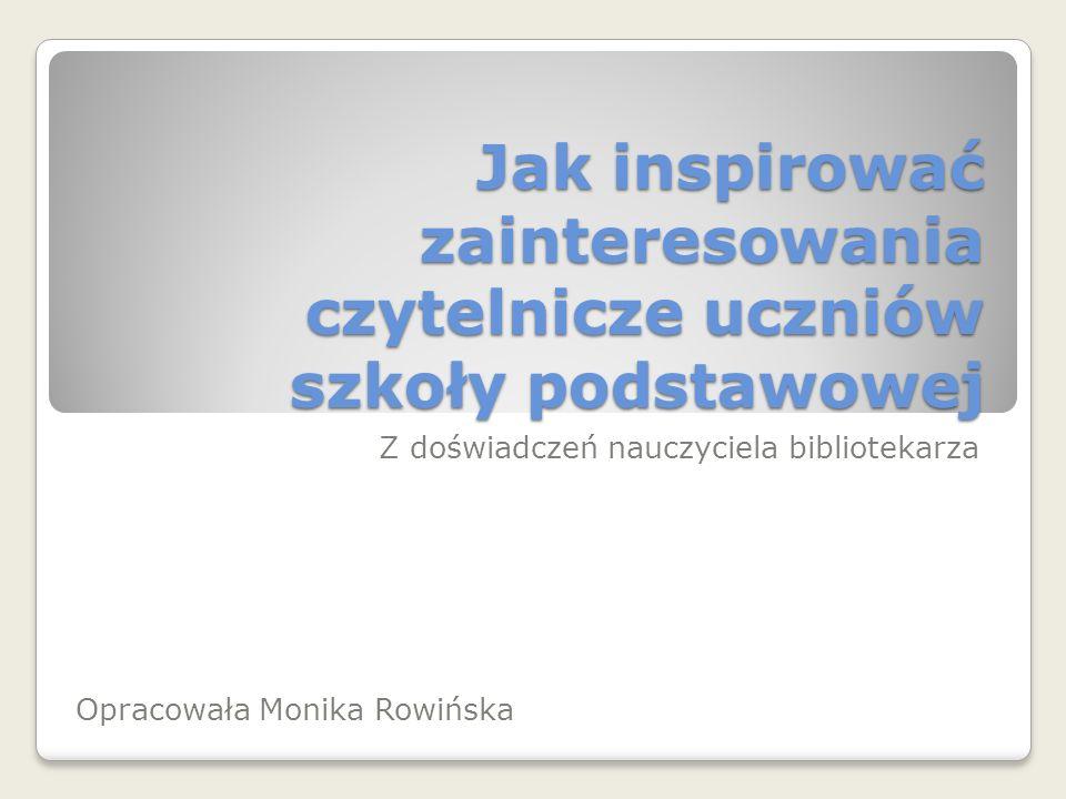 Jak inspirować zainteresowania czytelnicze uczniów szkoły podstawowej Z doświadczeń nauczyciela bibliotekarza Opracowała Monika Rowińska