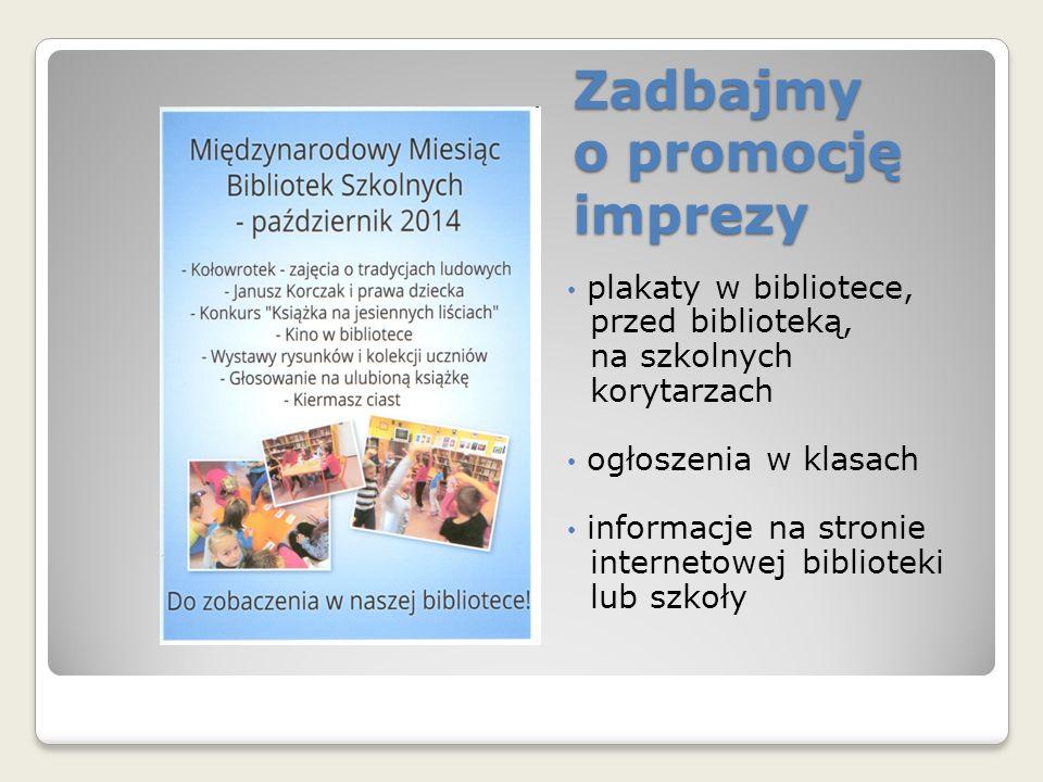 Zadbajmy o promocję imprezy plakaty w bibliotece, przed biblioteką, na szkolnych korytarzach ogłoszenia w klasach informacje na stronie internetowej biblioteki lub szkoły