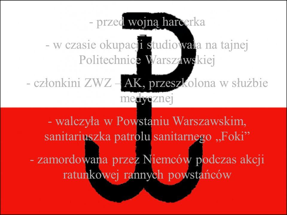 """- przed wojną harcerka - w czasie okupacji studiowała na tajnej Politechnice Warszawskiej - członkini ZWZ – AK, przeszkolona w służbie medycznej - walczyła w Powstaniu Warszawskim, sanitariuszka patrolu sanitarnego """"Foki - zamordowana przez Niemców podczas akcji ratunkowej rannych powstańców"""