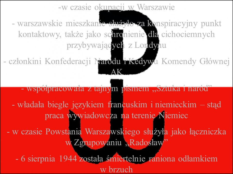 """-w czasie okupacji w Warszawie - warszawskie mieszkanie służyło za konspiracyjny punkt kontaktowy, także jako schronienie dla cichociemnych przybywających z Londynu - członkini Konfederacji Narodu i Kedywu Komendy Głównej AK - współpracowała z tajnym pismem """"Sztuka i naród - władała biegle językiem francuskim i niemieckim – stąd praca wywiadowcza na terenie Niemiec - w czasie Powstania Warszawskiego służyła jako łączniczka w Zgrupowaniu """"Radosław - 6 sierpnia 1944 została śmiertelnie raniona odłamkiem w brzuch"""