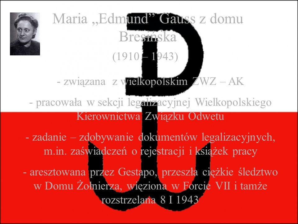 """Maria """"Edmund Gauss z domu Bresińska (1910 – 1943) - związana z wielkopolskim ZWZ – AK - pracowała w sekcji legalizacyjnej Wielkopolskiego Kierownictwa Związku Odwetu - zadanie – zdobywanie dokumentów legalizacyjnych, m.in."""