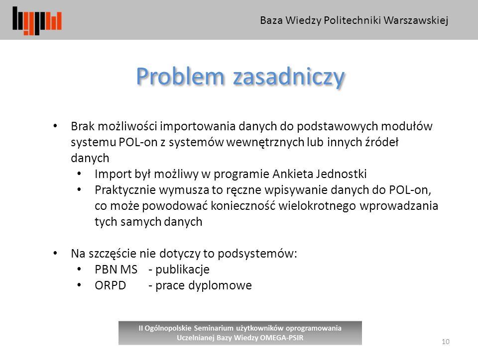 Baza Wiedzy Politechniki Warszawskiej 10 Problem zasadniczy Brak możliwości importowania danych do podstawowych modułów systemu POL-on z systemów wewnętrznych lub innych źródeł danych Import był możliwy w programie Ankieta Jednostki Praktycznie wymusza to ręczne wpisywanie danych do POL-on, co może powodować konieczność wielokrotnego wprowadzania tych samych danych Na szczęście nie dotyczy to podsystemów: PBN MS - publikacje ORPD - prace dyplomowe
