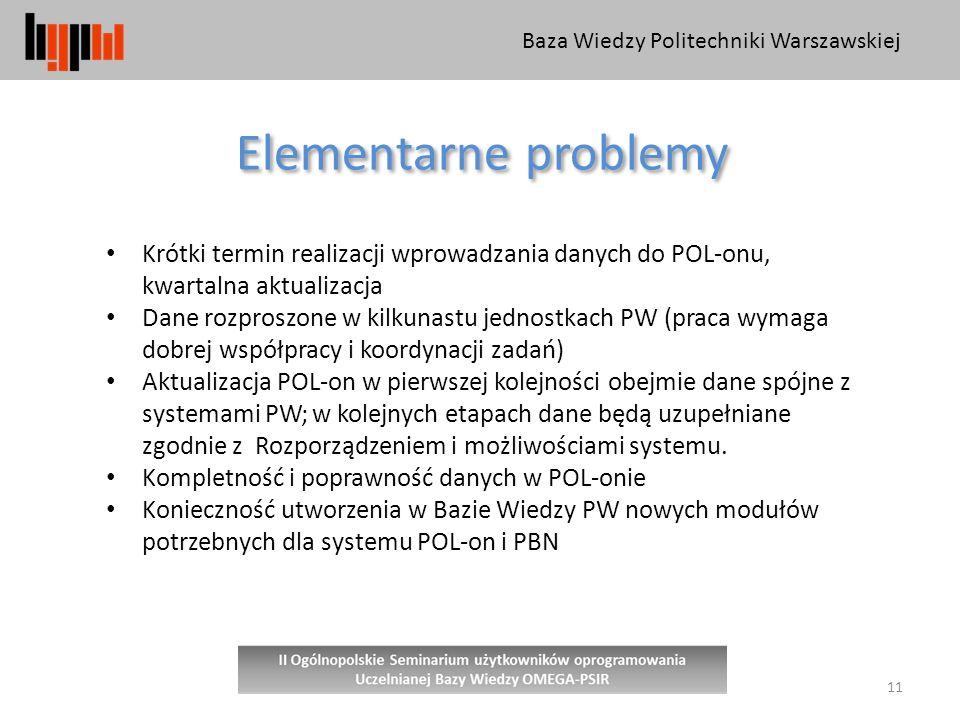 Baza Wiedzy Politechniki Warszawskiej 11 Elementarne problemy Krótki termin realizacji wprowadzania danych do POL-onu, kwartalna aktualizacja Dane rozproszone w kilkunastu jednostkach PW (praca wymaga dobrej współpracy i koordynacji zadań) Aktualizacja POL-on w pierwszej kolejności obejmie dane spójne z systemami PW; w kolejnych etapach dane będą uzupełniane zgodnie z Rozporządzeniem i możliwościami systemu.