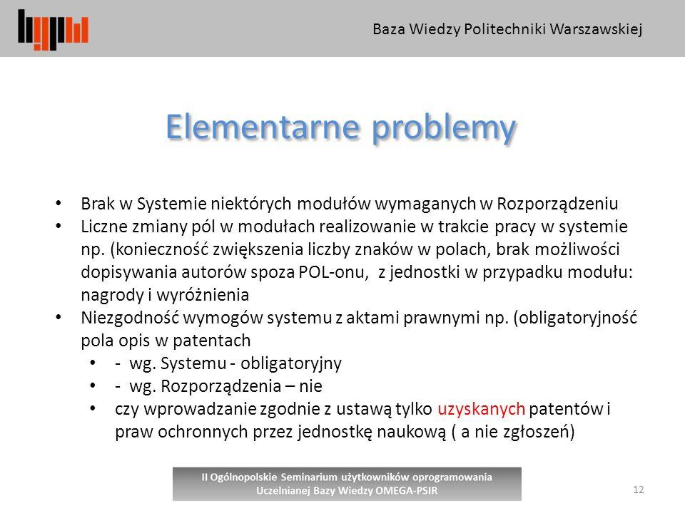 Baza Wiedzy Politechniki Warszawskiej 12 Elementarne problemy Brak w Systemie niektórych modułów wymaganych w Rozporządzeniu Liczne zmiany pól w modułach realizowanie w trakcie pracy w systemie np.