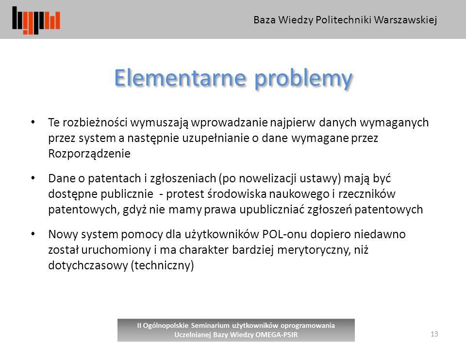 Baza Wiedzy Politechniki Warszawskiej 13 Elementarne problemy Te rozbieżności wymuszają wprowadzanie najpierw danych wymaganych przez system a następnie uzupełnianie o dane wymagane przez Rozporządzenie Dane o patentach i zgłoszeniach (po nowelizacji ustawy) mają być dostępne publicznie - protest środowiska naukowego i rzeczników patentowych, gdyż nie mamy prawa upubliczniać zgłoszeń patentowych Nowy system pomocy dla użytkowników POL-onu dopiero niedawno został uruchomiony i ma charakter bardziej merytoryczny, niż dotychczasowy (techniczny)