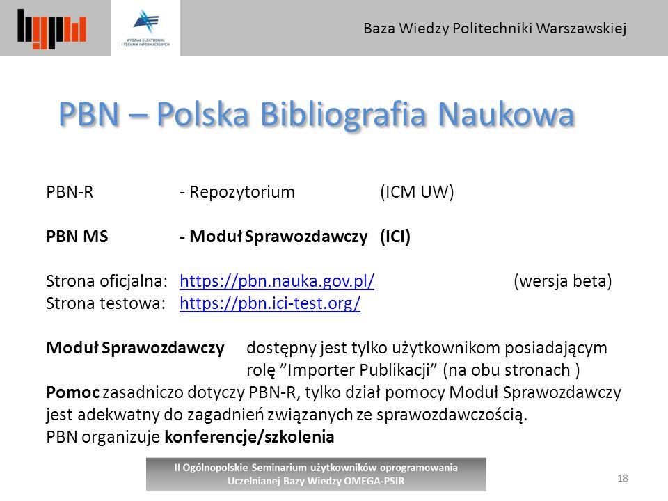 Baza Wiedzy Politechniki Warszawskiej 18 PBN – Polska Bibliografia Naukowa PBN-R - Repozytorium (ICM UW) PBN MS - Moduł Sprawozdawczy(ICI) Strona oficjalna:https://pbn.nauka.gov.pl/(wersja beta)https://pbn.nauka.gov.pl/ Strona testowa: https://pbn.ici-test.org/https://pbn.ici-test.org/ Moduł Sprawozdawczydostępny jest tylko użytkownikom posiadającym rolę Importer Publikacji (na obu stronach ) Pomoc zasadniczo dotyczy PBN-R, tylko dział pomocy Moduł Sprawozdawczy jest adekwatny do zagadnień związanych ze sprawozdawczością.