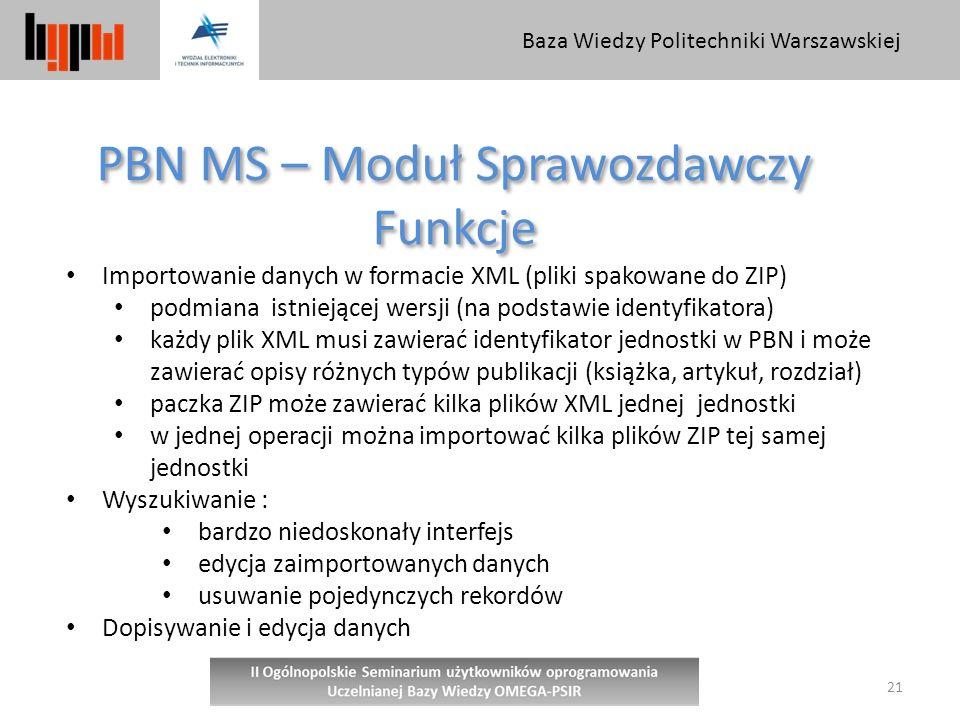 Baza Wiedzy Politechniki Warszawskiej 21 PBN MS – Moduł Sprawozdawczy Funkcje PBN MS – Moduł Sprawozdawczy Funkcje Importowanie danych w formacie XML (pliki spakowane do ZIP) podmiana istniejącej wersji (na podstawie identyfikatora) każdy plik XML musi zawierać identyfikator jednostki w PBN i może zawierać opisy różnych typów publikacji (książka, artykuł, rozdział) paczka ZIP może zawierać kilka plików XML jednej jednostki w jednej operacji można importować kilka plików ZIP tej samej jednostki Wyszukiwanie : bardzo niedoskonały interfejs edycja zaimportowanych danych usuwanie pojedynczych rekordów Dopisywanie i edycja danych